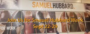 JOIN US FOR SAMUEL HUBBARD WEEK! Sept 22-29 A representative from Samuel Hubbard Shoe Co will be on hand all week to answer your most perplexing questions and discuss new styles and colors. You can also learn more about their ridiculously comfortable shoes at www.samuelhubbard.com. Try on a pair a Hubbards and receive a free gift!